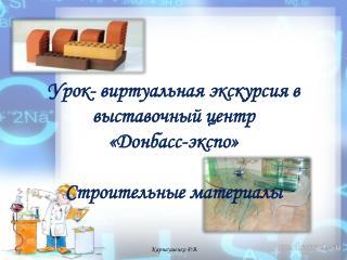 Урок-  виртуальная  экскурсия в выставочный центр  « Донбасс-экспо » Строительные материалы
