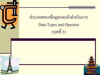 ประเภทของข้อมูลและตัวดำเนินการ Data Types and Operator  (บทที่ 3)