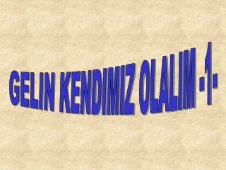 GELIN KENDIMIZ OLALIM -1-