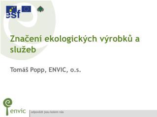 Značení ekologických výrobků a služeb Tomáš Popp, ENVIC, o.s.