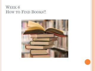 Week 6 How to Find Books!!