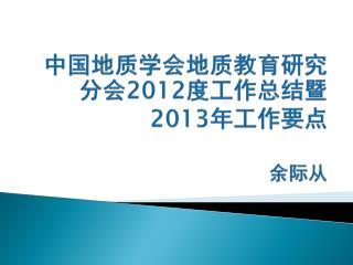 中国地质学会地质教育研究分会 2012 度工作总结暨 2013 年工作要点 余际从