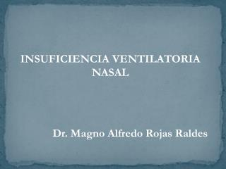 INSUFICIENCIA VENTILATORIA NASAL Dr. Magno Alfredo Rojas Raldes