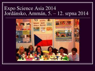 Expo Science Asia 2014 Jordánsko, Ammán, 5. – 12. srpna 2014