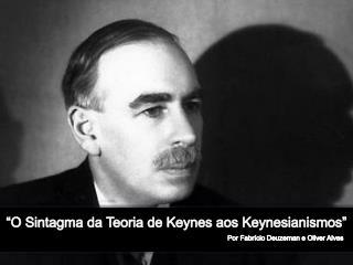 """""""O Sintagma da Teoria de Keynes aos  K eynesianismos """""""