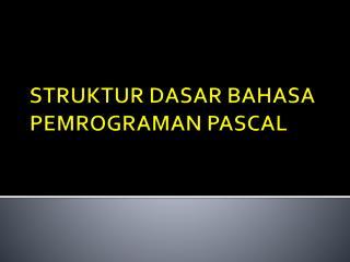 STRUKTUR DASAR BAHASA PEMROGRAMAN PASCAL