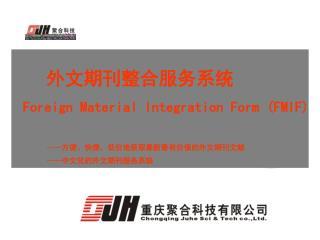 外文期刊整合服务系统 Foreign Material Integration Form (FMIF) —— 方便、快捷、低价地获取最新最有价值的外文期刊文献 —— 中文化的外文期刊服务系统