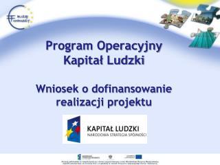 Program Operacyjny  Kapita? Ludzki Wniosek o dofinansowanie  realizacji projektu