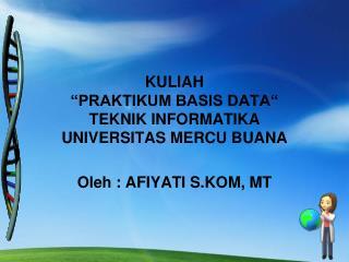 "KULIAH  ""PRAKTIKUM BASIS DATA""  TEKNIK INFORMATIKA  UNIVERSITAS MERCU BUANA"