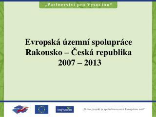 Evropská územní spolupráce  Rakousko – Česká republika  2007 – 2013