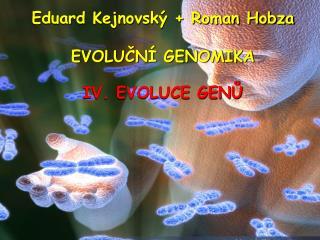 Eduard Kejnovský + Roman Hobza EVOLUČNÍ GENOMIKA IV. EVOLUCE GENŮ