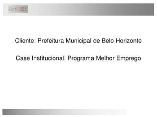 Cliente: Prefeitura Municipal de Belo Horizonte Case Institucional: Programa Melhor Emprego
