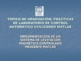 TÓPICO DE GRADUACIÓN: PRÁCTICAS DE LABORATORIO DE CONTROL AUTOMÁTICO UTILIZANDO MATLAB