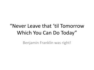 """Never Leave that 'til Tomorrow Which You Can Do Today"""