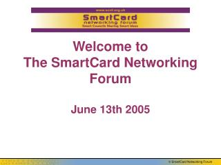 Welcome to  The SmartCard Networking Forum June 13th 2005
