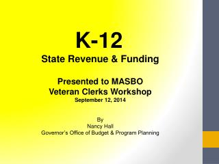 K-12 State Revenue &  Funding Presented to MASBO Veteran Clerks Workshop September 12, 2014 By