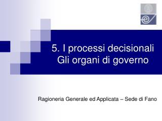 5. I processi decisionali Gli organi di governo
