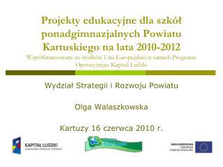 Wydział Strategii i Rozwoju Powiatu Olga Walaszkowska Kartuzy 16 czerwca 2010 r.