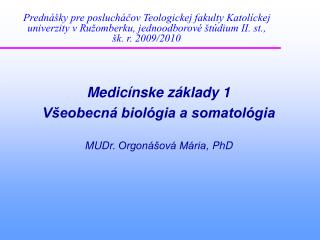 Medicínske základy 1 Všeobecná biológia a somatológia MUDr.  Orgonášová Mária , PhD