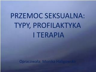 PRZEMOC SEKSUALNA: TYPY, PROFILAKTYKA  I TERAPIA Opracowała: Monika Haligowska