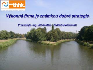 Výkonná firma je známkou dobré strategie Prezentuje  ing. Jiří Seidler – ředitel společnosti