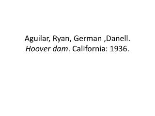 Aguilar, Ryan, German , Danell .  Hoover  dam .  California:  1936.