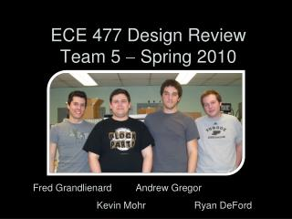 ECE 477 Design Review Team 5    Spring 2010