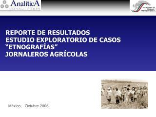 """REPORTE DE RESULTADOS ESTUDIO EXPLORATORIO DE CASOS """"ETNOGRAFÍAS"""" JORNALEROS AGRÍCOLAS"""