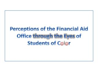 Perceptions of the Financial Aid Office  through the Eyes  of Students of C o l o r