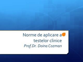Norme  de  aplicare  a  testelor clinice Prof.Dr . Doina  Cozman