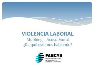 VIOLENCIA LABORAL Mobbing  – Acoso Moral ¿De qué estamos hablando?