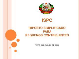 ISPC  IMPOSTO SIMPLIFICADO  PARA  PEQUENOS CONTRIBUINTES   TETE, 28 DE ABRIL DE 2009