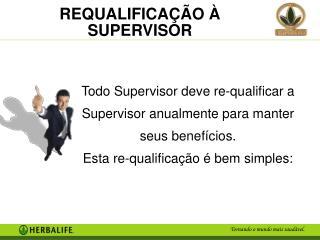 Todo Supervisor deve re-qualificar a Supervisor anualmente para manter seus benefícios.