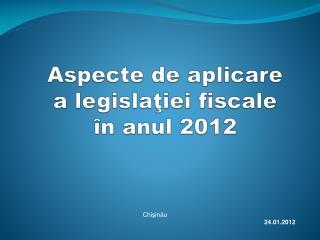 Aspecte de aplicare  a legislaţiei fiscale  în anul 2012