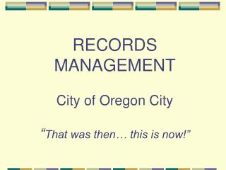"""RECORDS  MANAGEMENT City of Oregon City """" That was then… this is now!"""""""