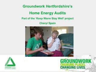 Groundwork Hertfordshire's Home Energy Audits Part of the 'Keep Warm Stay Well' project