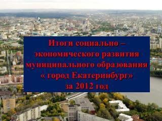 Итоги социально – экономического развития муниципального образования « город Екатеринбург»