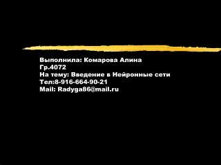 Выполнила: Комарова Алина Гр.4072 На тему: Введение в Нейронные сети Тел:8-916-664-90-21