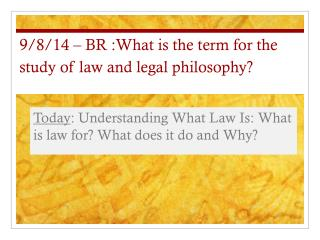 9/8/14 – BR :What is the term for the study of law and legal philosophy?