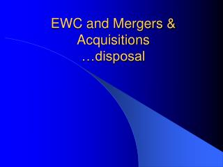EWC and Mergers &  Acquisitions …disposal