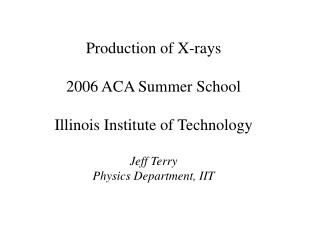 Production of X-rays 2006 ACA Summer School Illinois Institute of Technology Jeff Terry