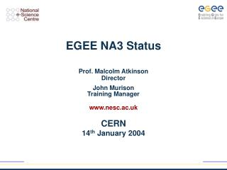 EGEE NA3 Status Prof. Malcolm Atkinson Director John Murison Training Manager nesc.ac.uk CERN