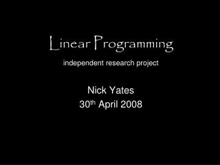 Linear Programming independent research project Nick Yates 30 th  April 2008