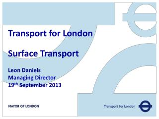 Transport for London Surface Transport Leon Daniels Managing Director 19 th  September 2013