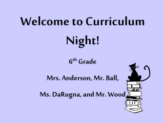 Welcome to Curriculum Night! 6 th  Grade Mrs. Anderson, Mr. Ball,  Ms. DaRugna, and Mr. Wood