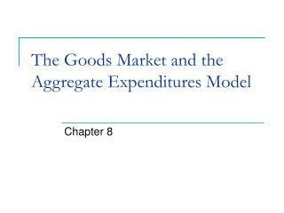 The Goods Market and the Aggregate Expenditures Model