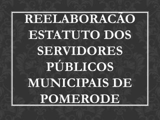 REELABORACÃO ESTATUTO DOS SERVIDORES PÚBLICOS MUNICIPAIS DE POMERODE