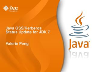 Java GSS/Kerberos  Status Update for JDK 7 Valerie Peng