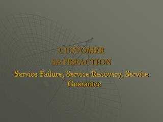 CUSTOMER SATISFACTION Service Failure, Service Recovery, Service Guarantee