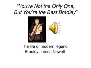 """You're Not the Only One,  But You're the Best Bradley"""